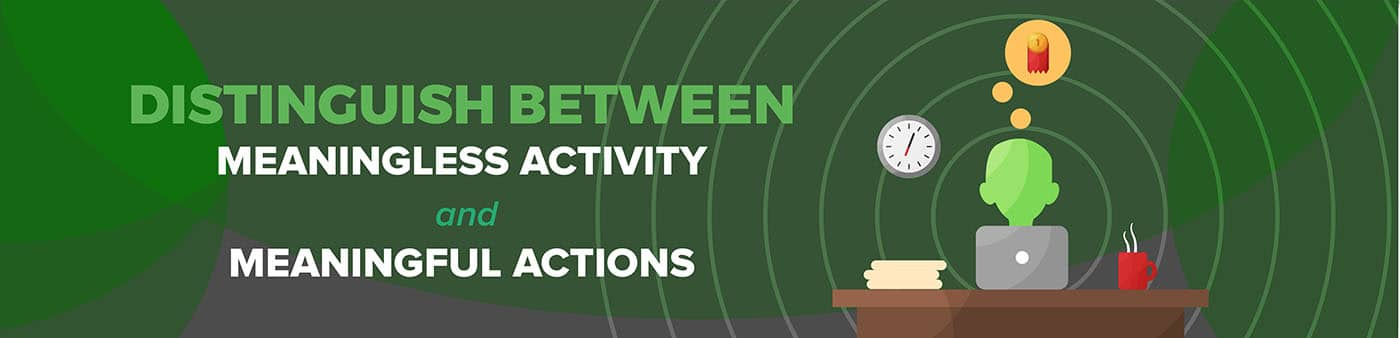 Meaningless Activity vs Meaningful Actions