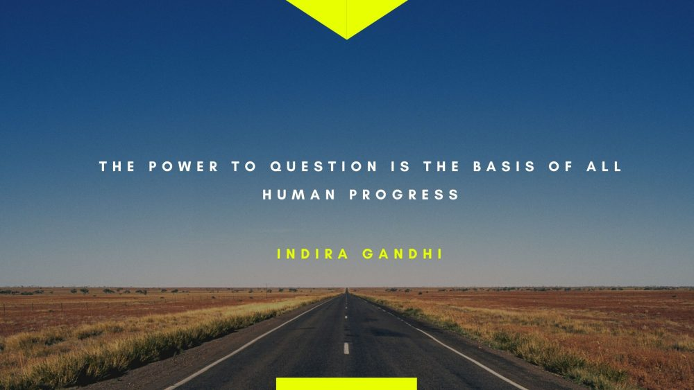 """The power to question is the basis of all human progress."" – Indira Gandhi"