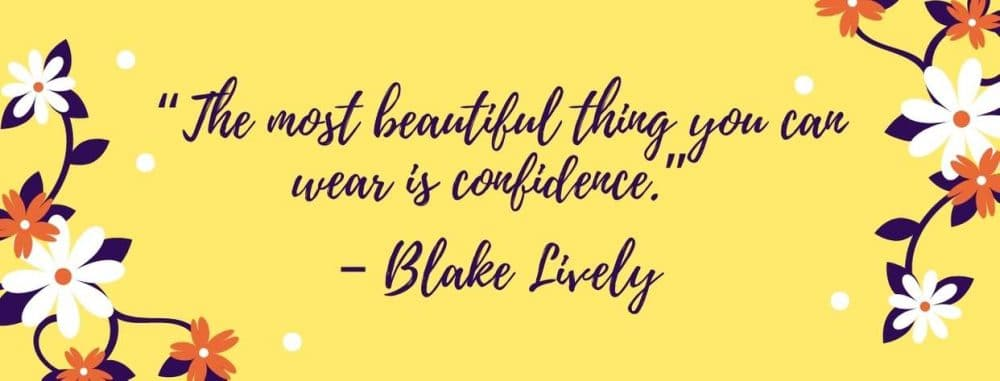 """The most beautiful thing you can wear is confidence."" – Blake Lively"