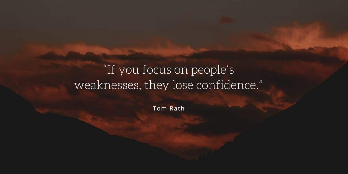 """""""If you focus on people's weaknesses, they lose confidence."""""""
